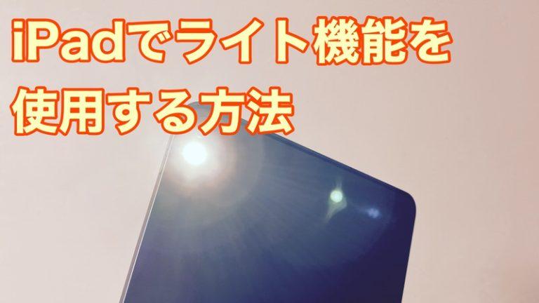 iPadでライト機能は使えない?iPadでLEDフラッシュライト(懐中電灯)を使用する方法