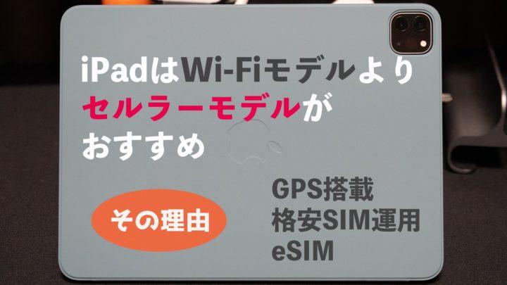【保存版】iPadはセルラーモデルがおすすめ!Wi-Fiモデルとどっちを選ぶか悩んでいる人へ
