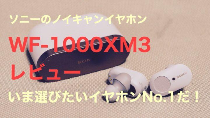 人気の「WF-1000XM3」レビュー!ノイキャン性能がアップ・遅延が軽減され最強の完全ワイヤレスイヤホンになった