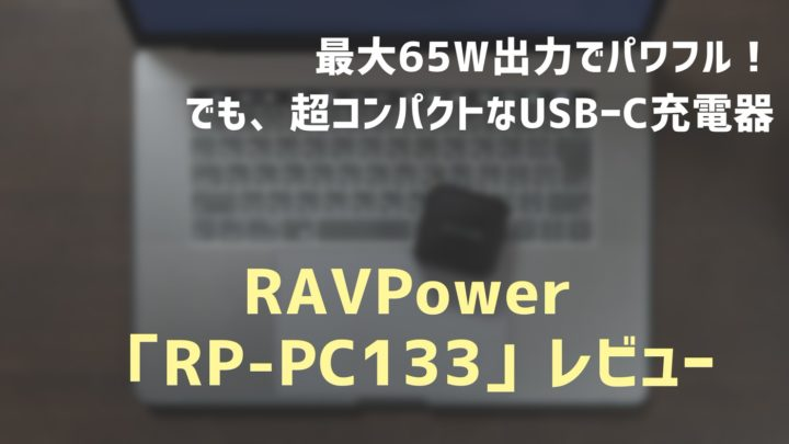 RAVPower RP-PC133レビュー。65Wの高出力を持ち運べるUSB PD対応USB-C充電器