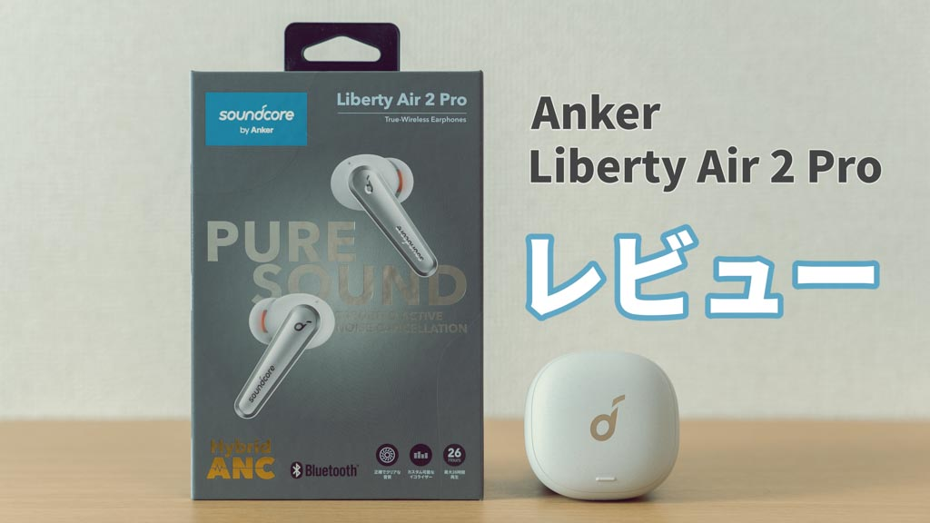 Anker Soundcore Liberty Air 2 Pro レビュー!AirPods Proユーザーから見た評価は?