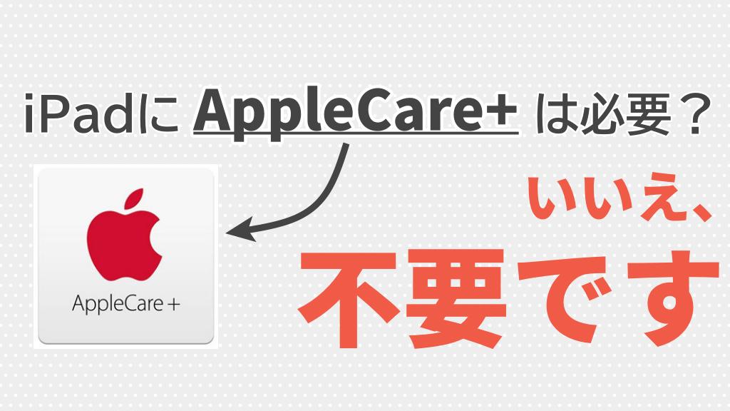iPadにApple Care+は必要?不要だと考える理由